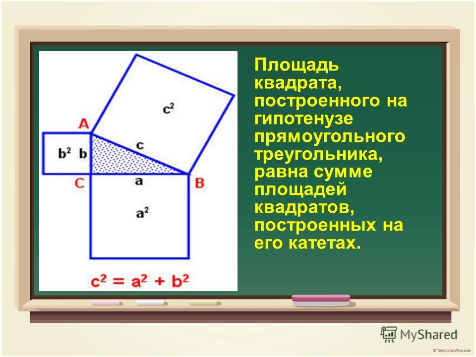 Площадь квадрата, построенного на гипотенузе прямоугольного треугольника, равна сумме площадей квадратов, построенных на его катетах.