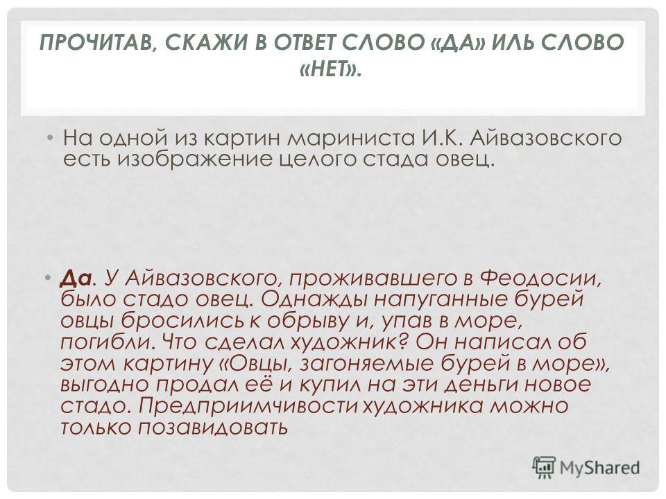 На одной из картин мариниста И.К. Айвазовского есть изображение целого стада овец. Да. У Айвазовского, проживавшего в Феодосии, было стадо овец. Однажды напуганные бурей овцы бросились к обрыву и, упав в море, погибли. Что сделал художник? Он написал