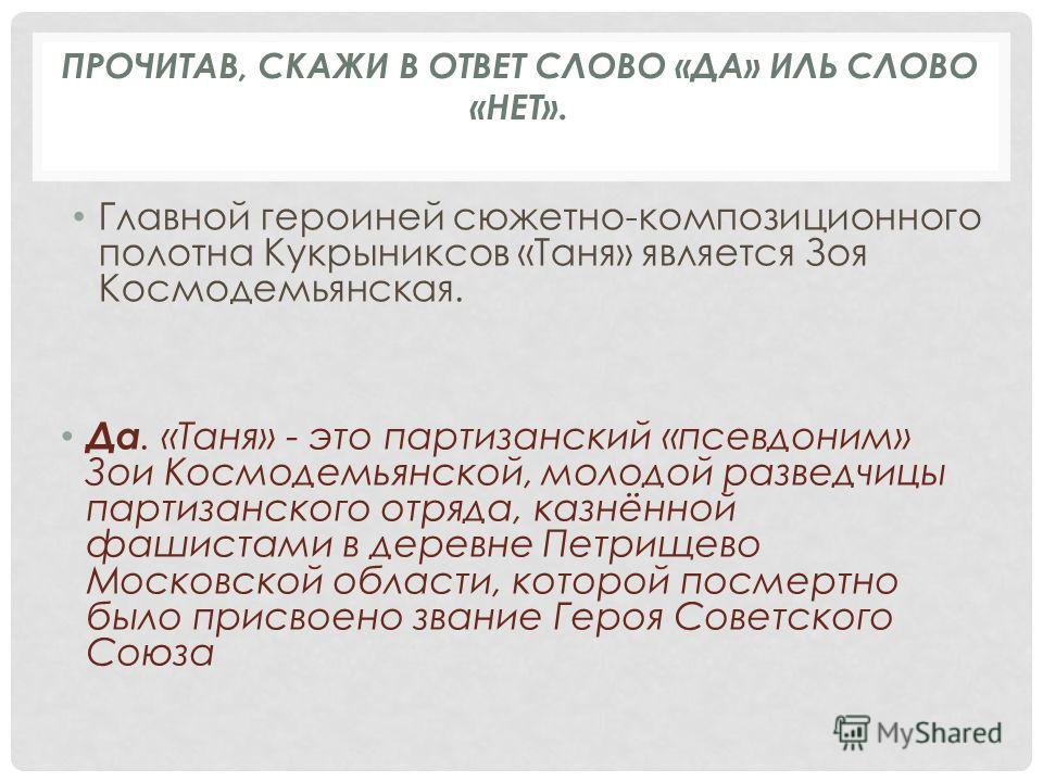 Главной героиней сюжетно-композиционного полотна Кукрыниксов «Таня» является Зоя Космодемьянская. Да. «Таня» - это партизанский «псевдоним» Зои Космодемьянской, молодой разведчицы партизанского отряда, казнённой фашистами в деревне Петрищево Московск