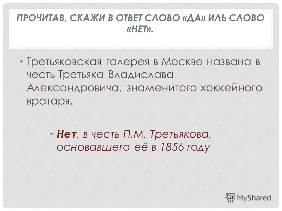 Третьяковская галерея в Москве названа в честь Третьяка Владислава Александровича, знаменитого хоккейного вратаря. Нет, в честь П.М. Третьякова, основавшего её в 1856 году ПРОЧИТАВ, СКАЖИ В ОТВЕТ СЛОВО «ДА» ИЛЬ СЛОВО «НЕТ».