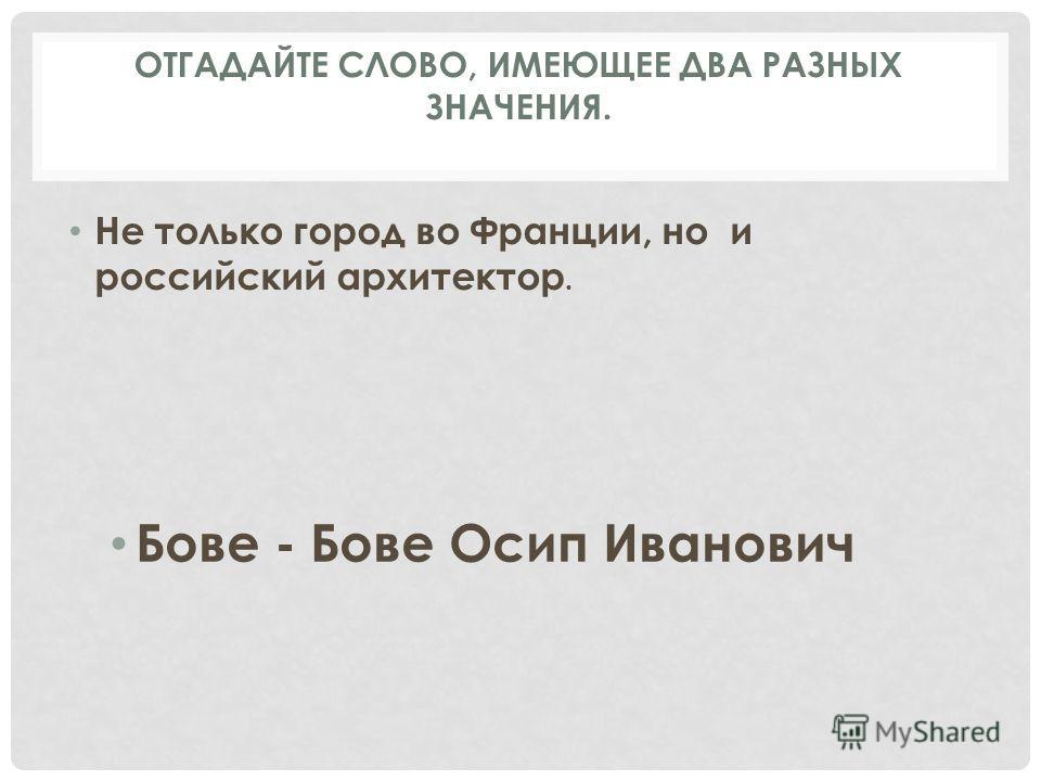 Не только город во Франции, но и российский архитектор. Бове - Бове Осип Иванович ОТГАДАЙТЕ СЛОВО, ИМЕЮЩЕЕ ДВА РАЗНЫХ ЗНАЧЕНИЯ.