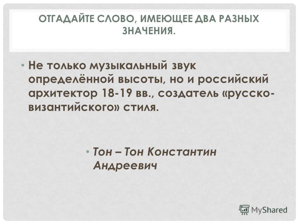 Не только музыкальный звук определённой высоты, но и российский архитектор 18-19 вв., создатель «русско- византийского» стиля. Тон – Тон Константин Андреевич ОТГАДАЙТЕ СЛОВО, ИМЕЮЩЕЕ ДВА РАЗНЫХ ЗНАЧЕНИЯ.