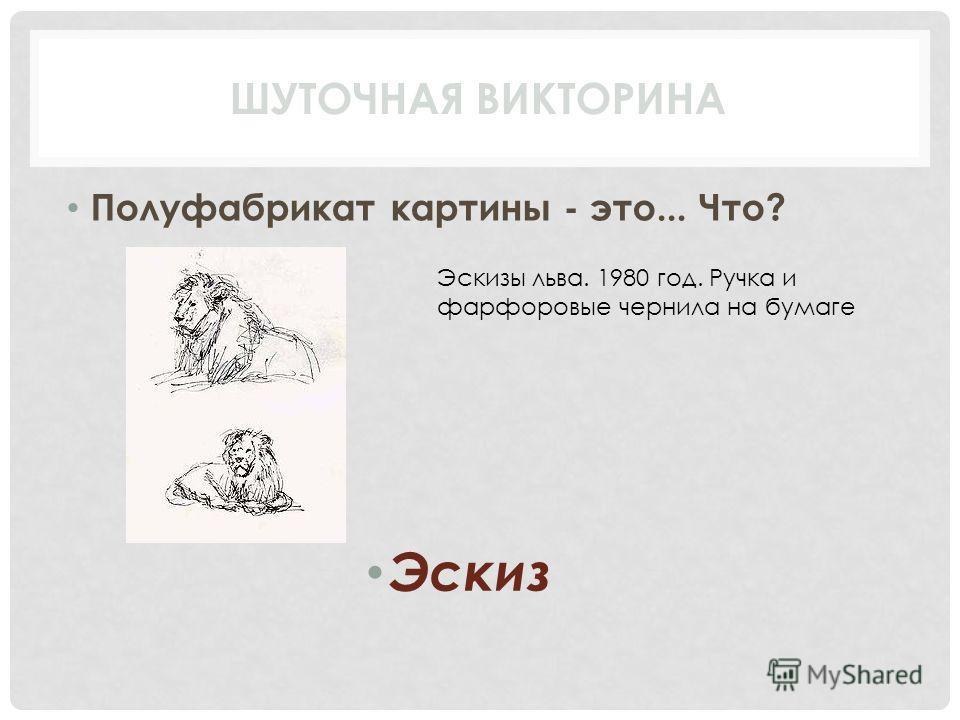 Полуфабрикат картины - это... Что? Эскиз ШУТОЧНАЯ ВИКТОРИНА Эскизы льва. 1980 год. Ручка и фарфоровые чернила на бумаге
