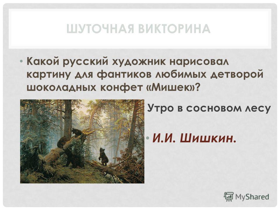 Какой русский художник нарисовал картину для фантиков любимых детворой шоколадных конфет «Мишек»? И.И. Шишкин. ШУТОЧНАЯ ВИКТОРИНА Утро в сосновом лесу