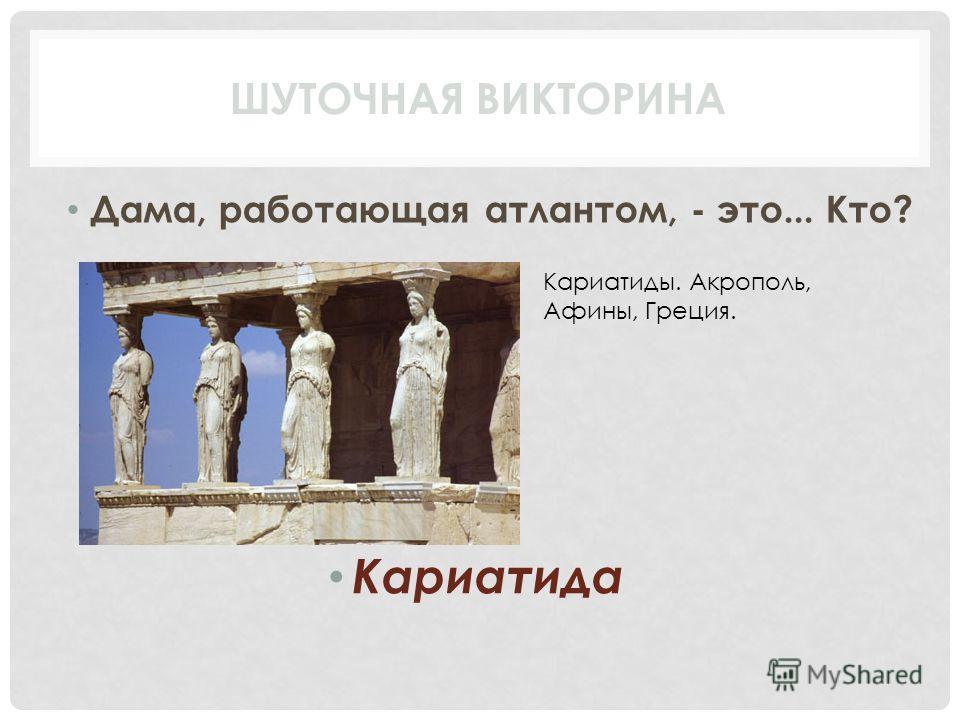 Дама, работающая атлантом, - это... Кто? Кариатида ШУТОЧНАЯ ВИКТОРИНА Кариатиды. Акрополь, Афины, Греция.
