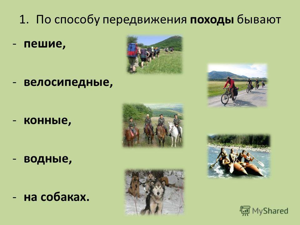 1. По способу передвижения походы бывают -пешие, -велосипедные, -конные, -водные, -на собаках.