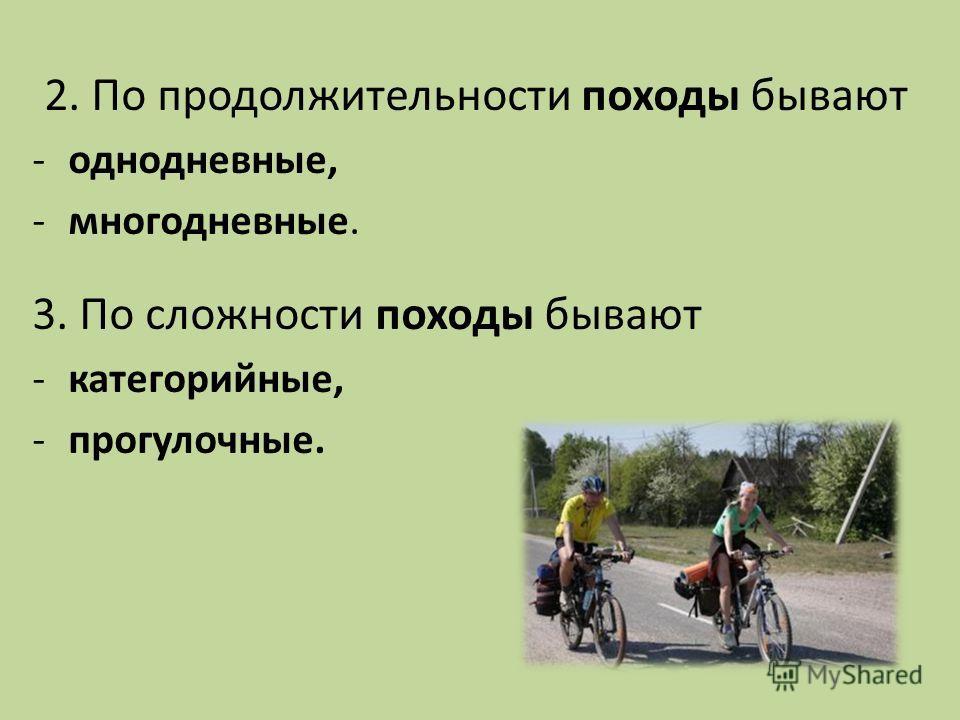 2. По продолжительности походы бывают -однодневные, -многодневные. 3. По сложности походы бывают -категорийные, -прогулочные.