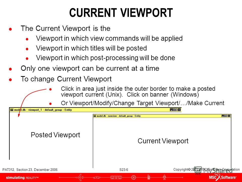 PAT312, Section 23, December 2006 S23-6 Copyright 2007 MSC.Software Corporation Posted Viewport CURRENT VIEWPORT l The Current Viewport is the l Viewport in which view commands will be applied l Viewport in which titles will be posted l Viewport in w