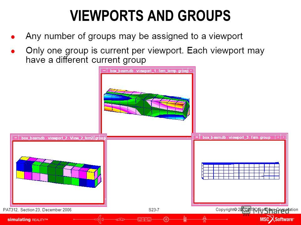 PAT312, Section 23, December 2006 S23-7 Copyright 2007 MSC.Software Corporation VIEWPORTS AND GROUPS l Any number of groups may be assigned to a viewport l Only one group is current per viewport. Each viewport may have a different current group