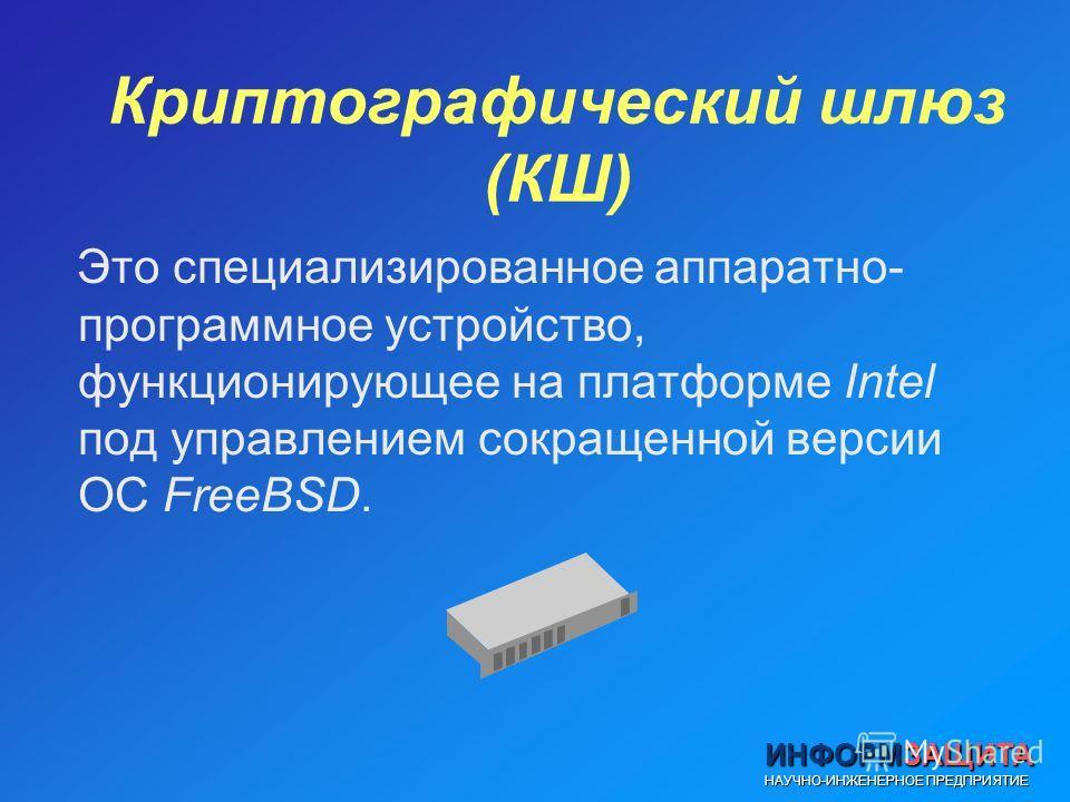 ИНФОРМЗАЩИТА НАУЧНО-ИНЖЕНЕРНОЕ ПРЕДПРИЯТИЕ Криптографический шлюз (КШ) Это специализированное аппаратно- программное устройство, функционирующее на платформе Intel под управлением сокращенной версии ОС FreeBSD.
