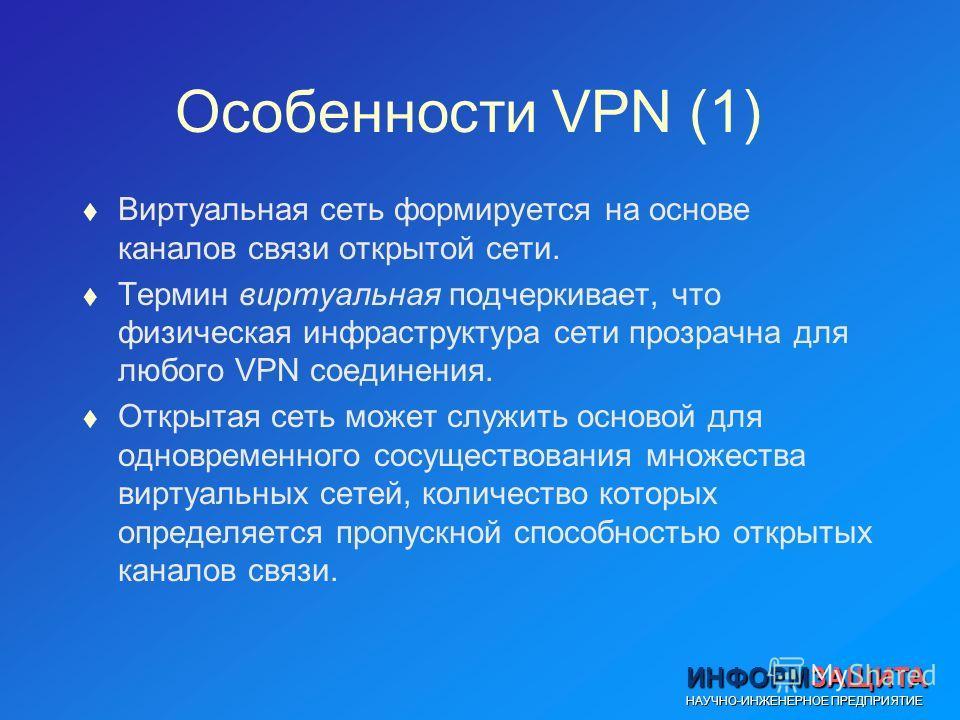 ИНФОРМЗАЩИТА НАУЧНО-ИНЖЕНЕРНОЕ ПРЕДПРИЯТИЕ Особенности VPN (1) t Виртуальная сеть формируется на основе каналов связи открытой сети. t Термин виртуальная подчеркивает, что физическая инфраструктура сети прозрачна для любого VPN соединения. t Открытая