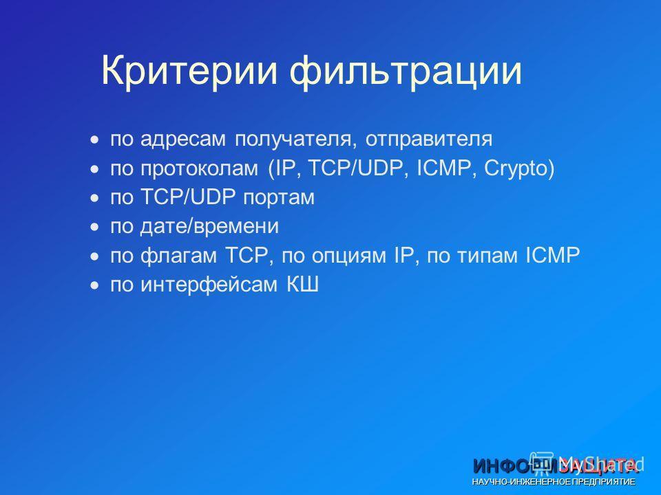 ИНФОРМЗАЩИТА НАУЧНО-ИНЖЕНЕРНОЕ ПРЕДПРИЯТИЕ Критерии фильтрации по адресам получателя, отправителя по протоколам (IP, TCP/UDP, ICMP, Crypto) по TCP/UDP портам по дате/времени по флагам TCP, по опциям IP, по типам ICMP по интерфейсам КШ