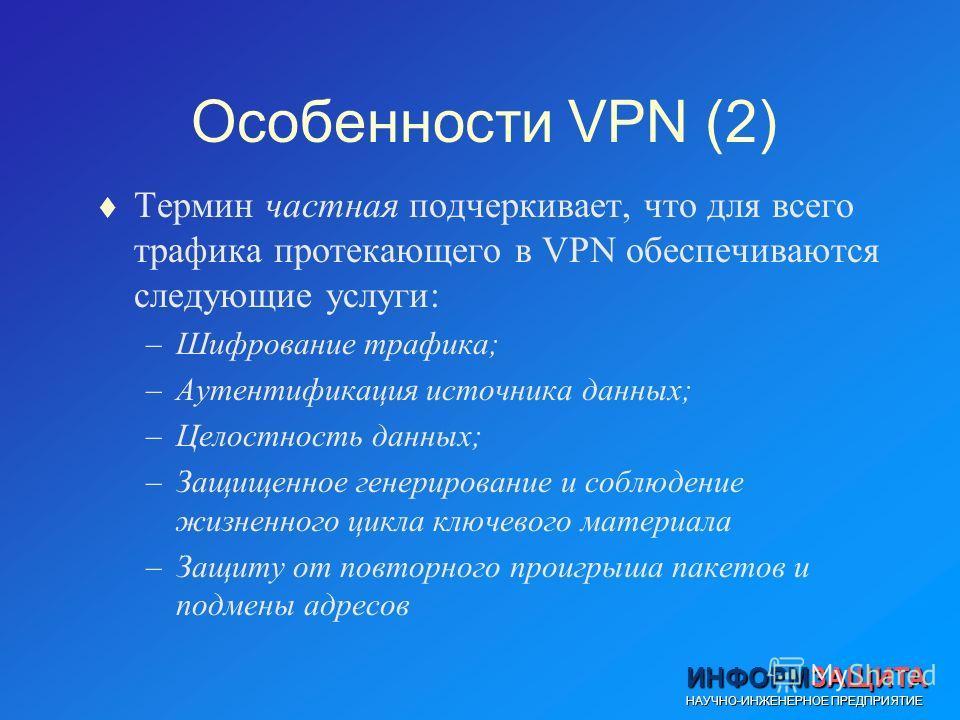 ИНФОРМЗАЩИТА НАУЧНО-ИНЖЕНЕРНОЕ ПРЕДПРИЯТИЕ t Термин частная подчеркивает, что для всего трафика протекающего в VPN обеспечиваются следующие услуги: –Шифрование трафика; –Аутентификация источника данных; –Целостность данных; –Защищенное генерирование
