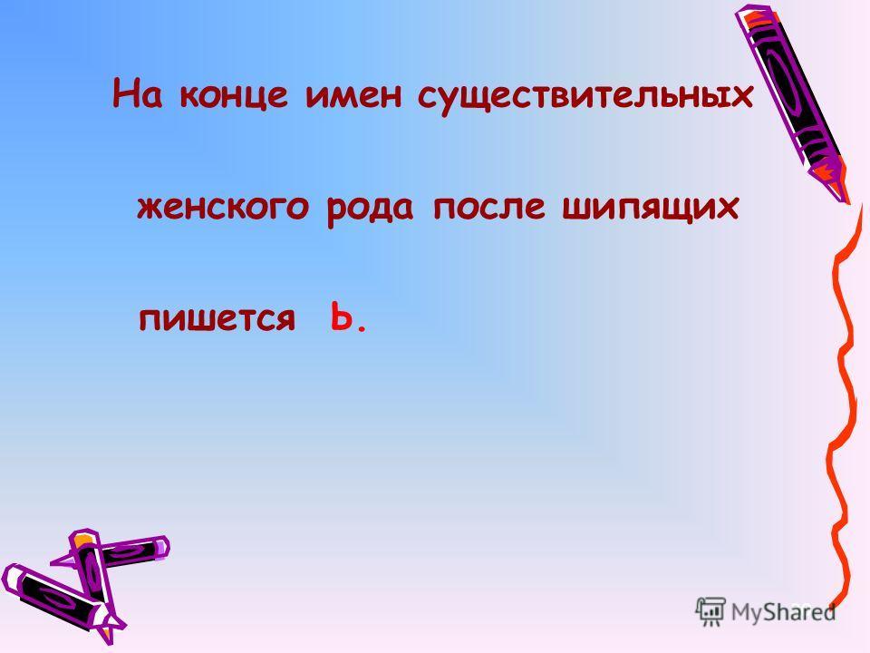 На конце имен существительных женского рода после шипящих пишется Ь. 30