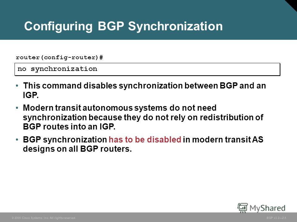 © 2005 Cisco Systems, Inc. All rights reserved. BGP v3.22-5 Configuring BGP Synchronization no synchronization router(config-router)# This command disables synchronization between BGP and an IGP. Modern transit autonomous systems do not need synchron