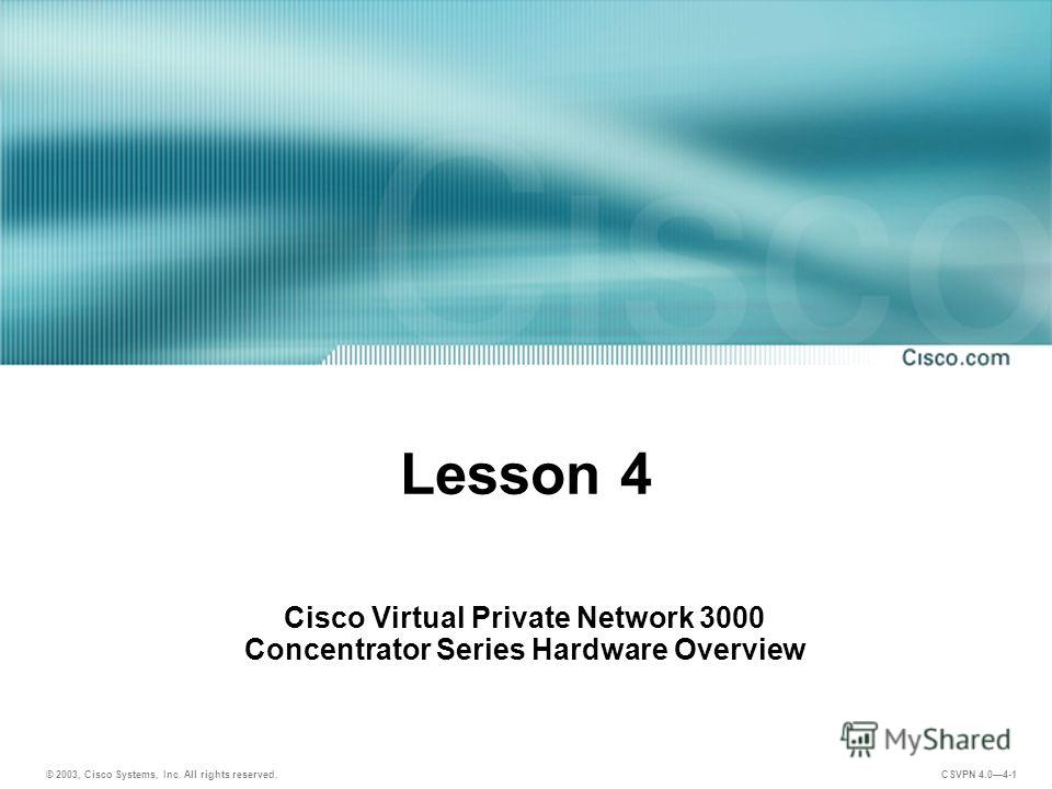 © 2003, Cisco Systems, Inc. All rights reserved. CSVPN 4.04-1 Lesson 4 Cisco Virtual Private Network 3000 Concentrator Series Hardware Overview