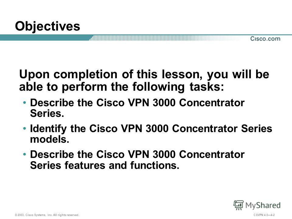 © 2003, Cisco Systems, Inc. All rights reserved. CSVPN 4.04-2 Objectives Upon completion of this lesson, you will be able to perform the following tasks: Describe the Cisco VPN 3000 Concentrator Series. Identify the Cisco VPN 3000 Concentrator Series