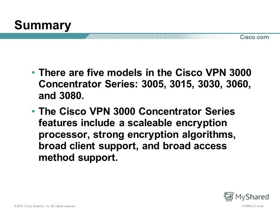 © 2003, Cisco Systems, Inc. All rights reserved. CSVPN 4.04-36 Summary There are five models in the Cisco VPN 3000 Concentrator Series: 3005, 3015, 3030, 3060, and 3080. The Cisco VPN 3000 Concentrator Series features include a scaleable encryption p