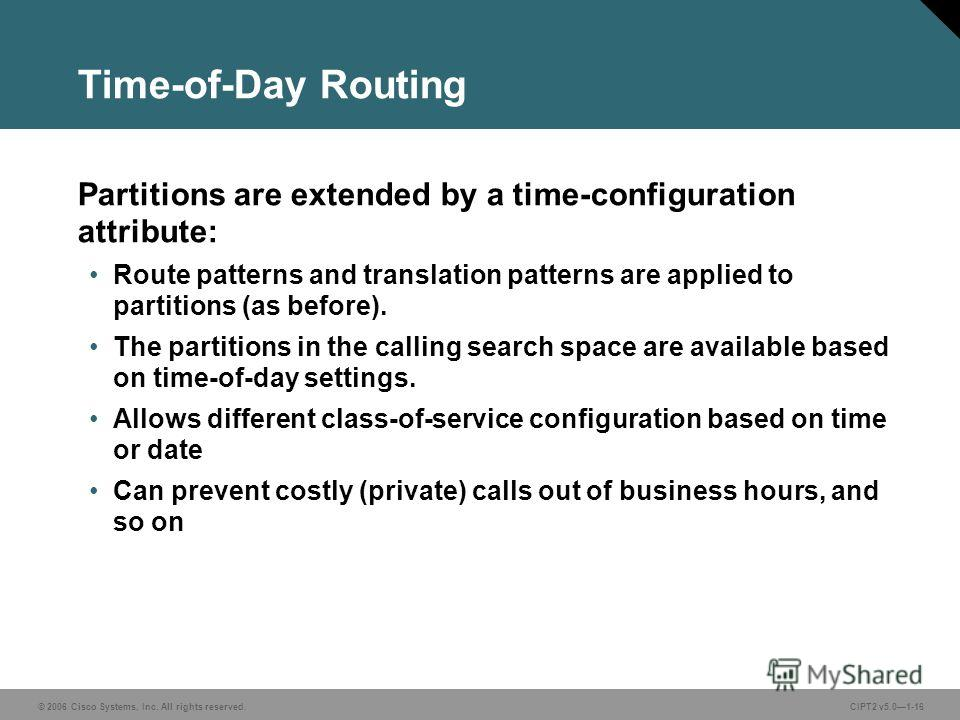 © 2006 Cisco Systems, Inc. All rights reserved.CIPT2 v5.01-16 Time-of-Day Routing Partitions are extended by a time-configuration attribute: Route patterns and translation patterns are applied to partitions (as before). The partitions in the calling