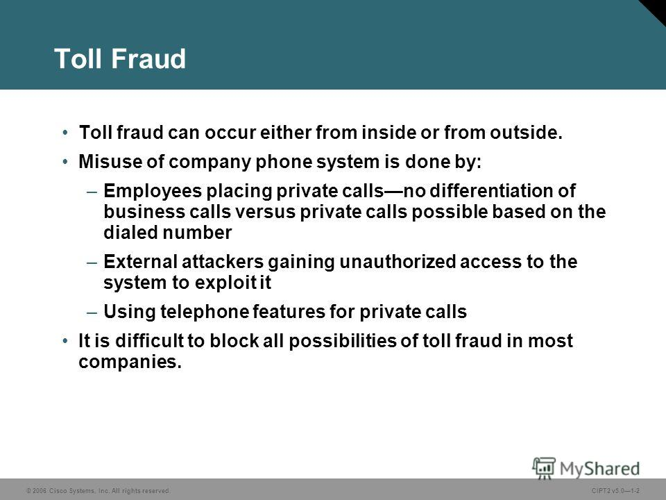 © 2006 Cisco Systems, Inc. All rights reserved.CIPT2 v5.01-2 Toll Fraud Toll fraud can occur either from inside or from outside. Misuse of company phone system is done by: –Employees placing private callsno differentiation of business calls versus pr