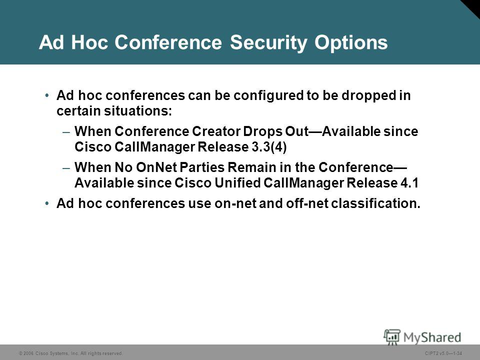 © 2006 Cisco Systems, Inc. All rights reserved.CIPT2 v5.01-34 Ad Hoc Conference Security Options Ad hoc conferences can be configured to be dropped in certain situations: –When Conference Creator Drops OutAvailable since Cisco CallManager Release 3.3
