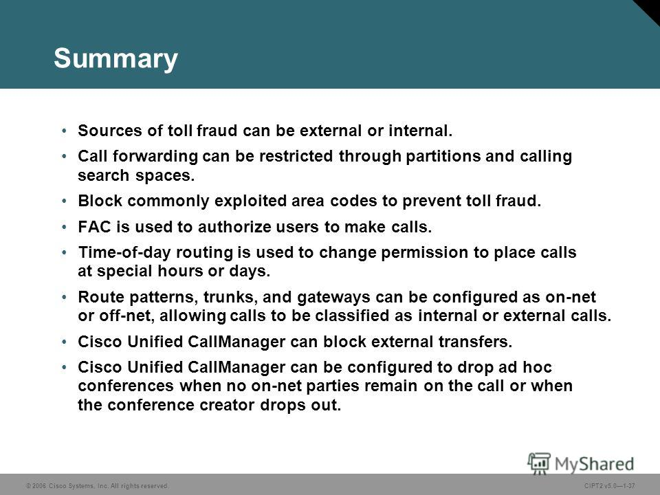 © 2006 Cisco Systems, Inc. All rights reserved.CIPT2 v5.01-37 Summary Sources of toll fraud can be external or internal. Call forwarding can be restricted through partitions and calling search spaces. Block commonly exploited area codes to prevent to