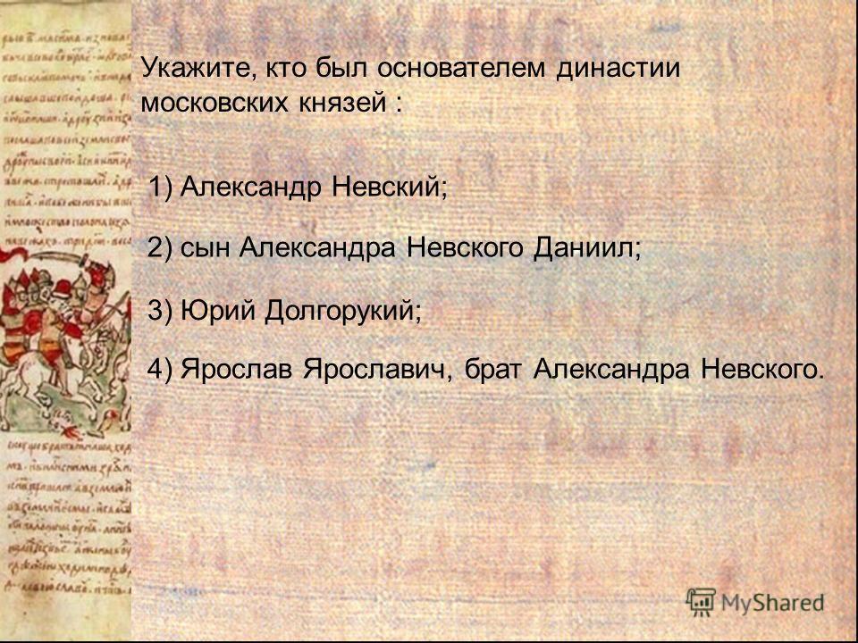 Укажите, кто был основателем династии московских князей : 1) Александр Невский; 3) Юрий Долгорукий; 2) сын Александра Невского Даниил; 4) Ярослав Ярославич, брат Александра Невского.