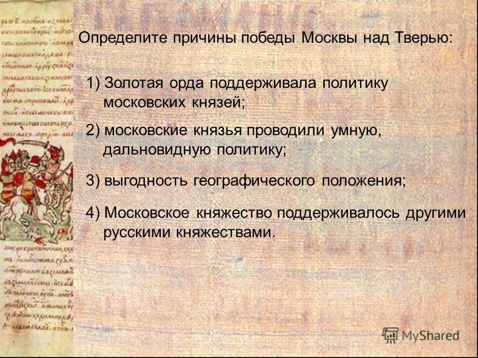 Определите причины победы Москвы над Тверью: 1) Золотая орда поддерживала политику московских князей; 2) московские князья проводили умную, дальновидную политику; 3) выгодность географического положения; 4) Московское княжество поддерживалось другими