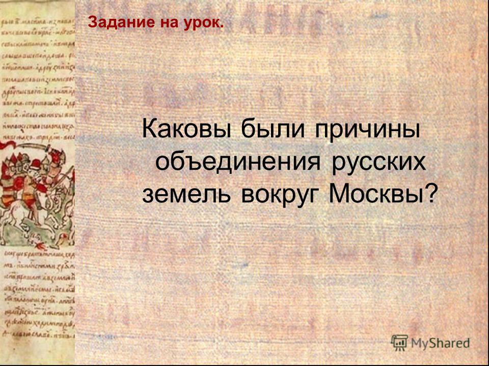 Задание на урок. Каковы были причины объединения русских земель вокруг Москвы?