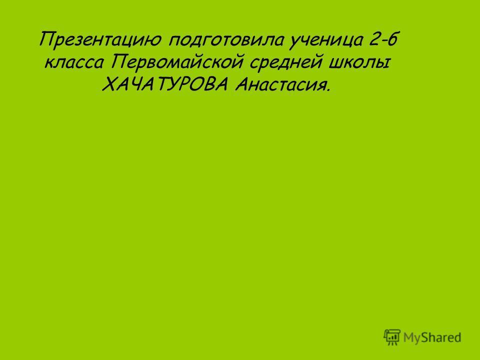 Презентацию подготовила ученица 2-б класса Первомайской средней школы ХАЧАТУРОВА Анастасия.