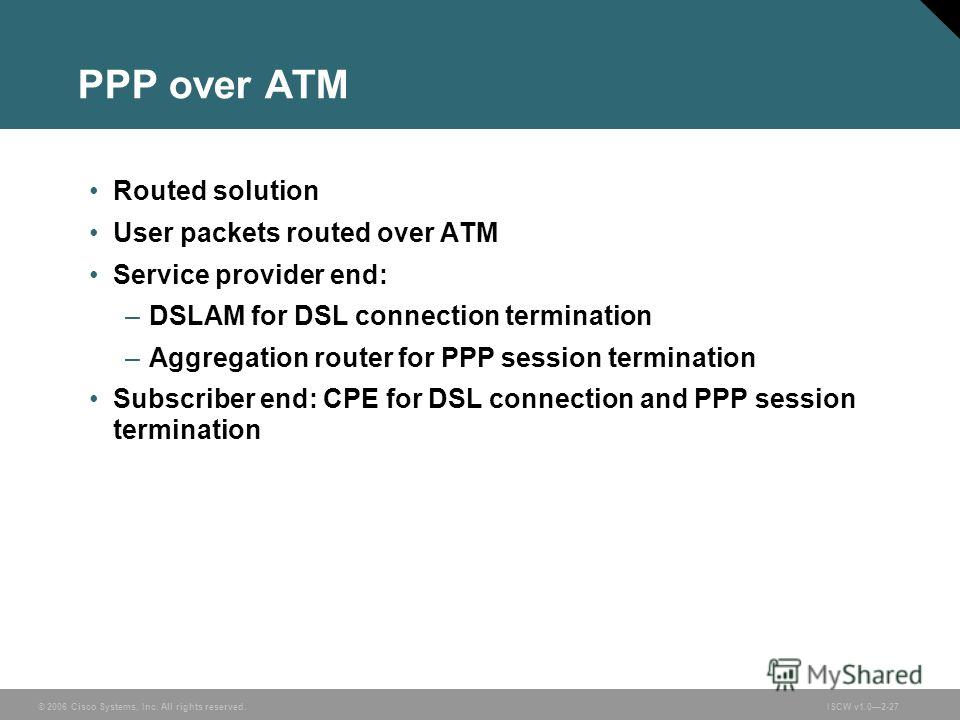 © 2006 Cisco Systems, Inc. All rights reserved.ISCW v1.02-27 PPP over ATM Routed solution User packets routed over ATM Service provider end: –DSLAM for DSL connection termination –Aggregation router for PPP session termination Subscriber end: CPE for