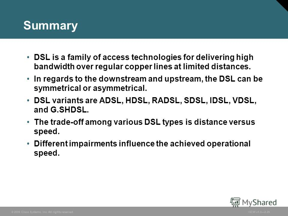 © 2006 Cisco Systems, Inc. All rights reserved.ISCW v1.02-29 Summary DSL is a family of access technologies for delivering high bandwidth over regular copper lines at limited distances. In regards to the downstream and upstream, the DSL can be symmet