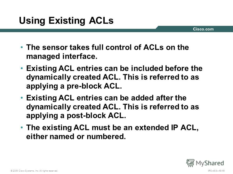 © 2005 Cisco Systems, Inc. All rights reserved. IPS v5.010-15 Using Existing ACLs The sensor takes full control of ACLs on the managed interface. Existing ACL entries can be included before the dynamically created ACL. This is referred to as applying