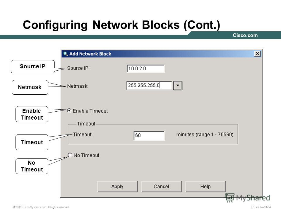 © 2005 Cisco Systems, Inc. All rights reserved. IPS v5.010-34 Configuring Network Blocks (Cont.) Source IP Netmask Enable Timeout Timeout No Timeout