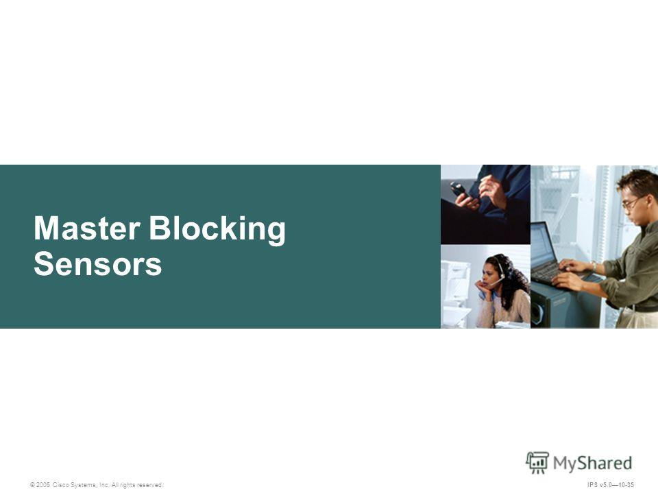 © 2005 Cisco Systems, Inc. All rights reserved. IPS v5.010-35 Master Blocking Sensors