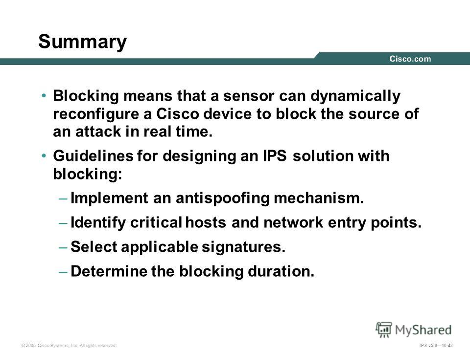 © 2005 Cisco Systems, Inc. All rights reserved. IPS v5.010-43 Summary Blocking means that a sensor can dynamically reconfigure a Cisco device to block the source of an attack in real time. Guidelines for designing an IPS solution with blocking: –Impl