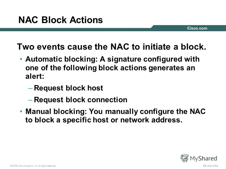 © 2005 Cisco Systems, Inc. All rights reserved. IPS v5.010-9 NAC Block Actions Two events cause the NAC to initiate a block. Automatic blocking: A signature configured with one of the following block actions generates an alert: –Request block host –R