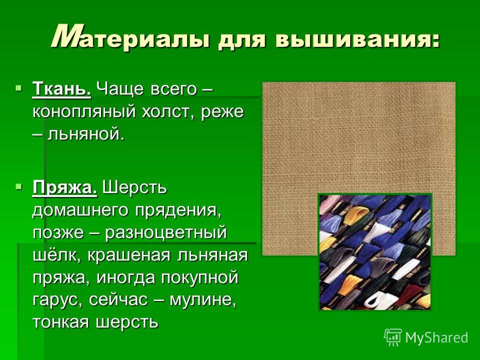 М атериалы для вышивания: Ткань. Чаще всего – конопляный холст, реже – льняной. Ткань. Чаще всего – конопляный холст, реже – льняной. Пряжа. Шерсть домашнего прядения, позже – разноцветный шёлк, крашеная льняная пряжа, иногда покупной гарус, сейчас –