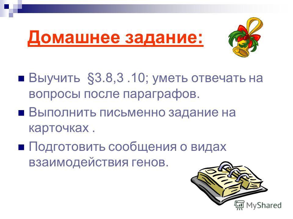 Домашнее задание: Выучить §3.8,3.10; уметь отвечать на вопросы после параграфов. Выполнить письменно задание на карточках. Подготовить сообщения о видах взаимодействия генов.