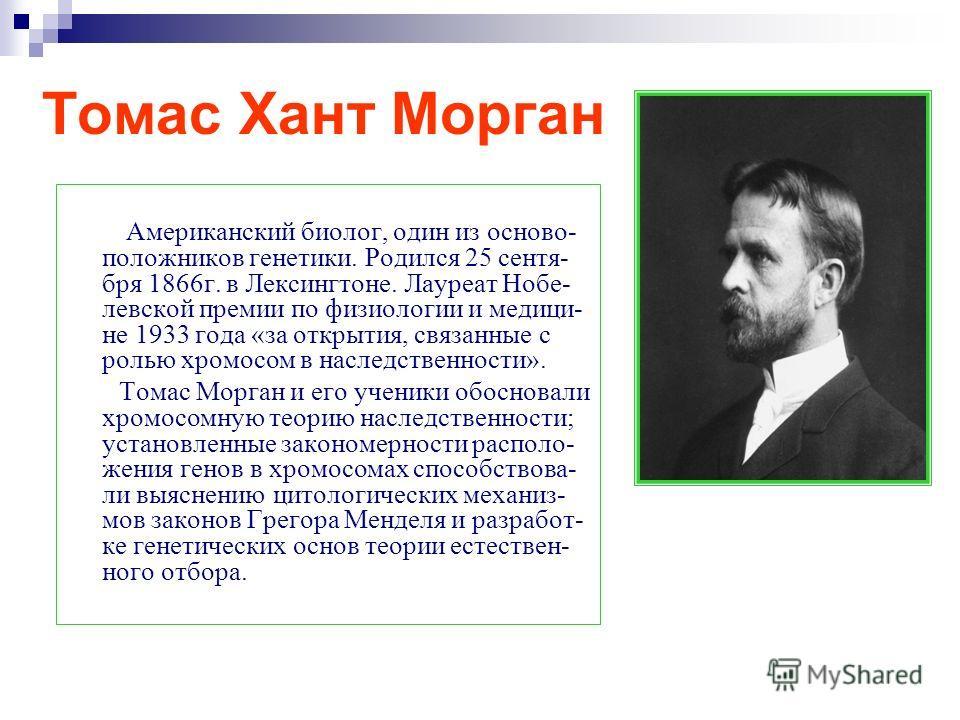 Томас Хант Морган Американский биолог, один из осново- положников генетики. Родился 25 сентя- бря 1866 г. в Лексингтоне. Лауреат Нобе- левской премии по физиологии и медици- не 1933 года «за открытия, связанные с ролью хромосом в наследственности». Т