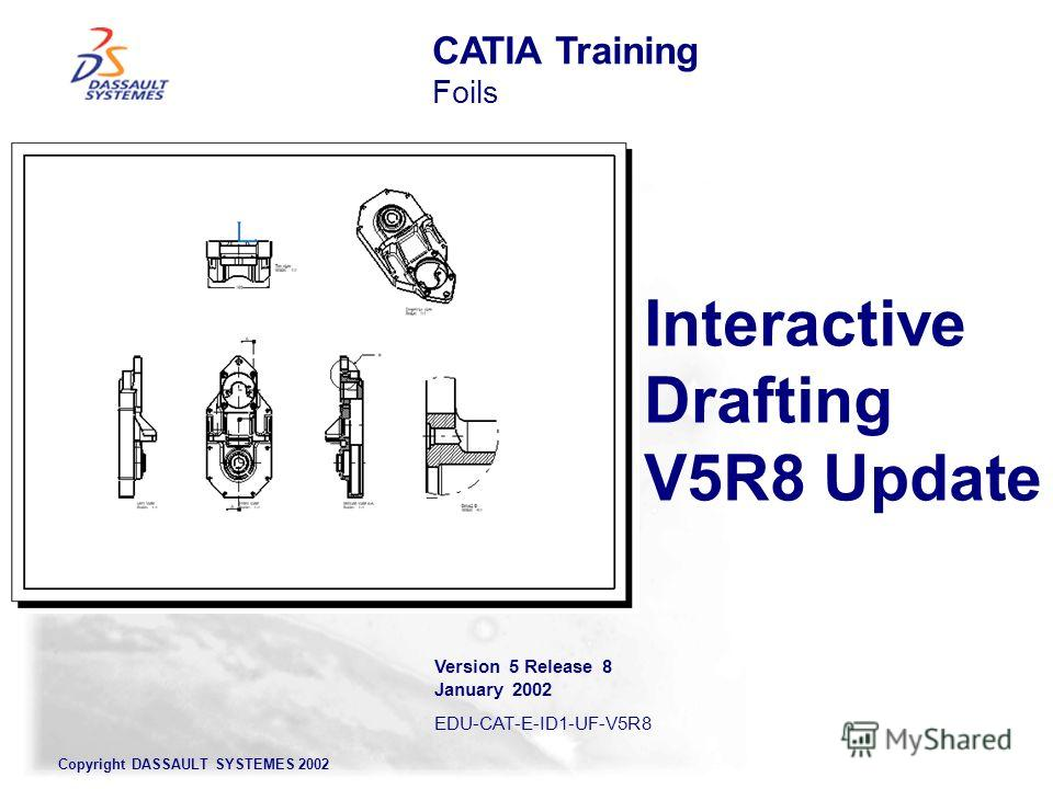 Copyright DASSAULT SYSTEMES 2002 Interactive Drafting V5R8 Update CATIA Training Foils Version 5 Release 8 January 2002 EDU-CAT-E-ID1-UF-V5R8