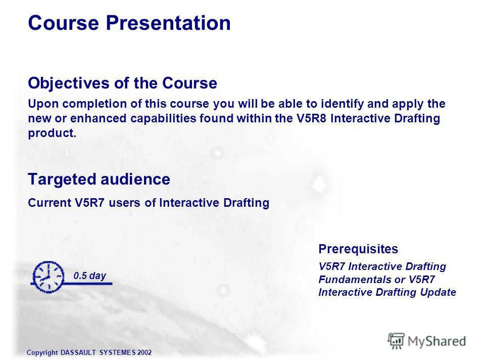 Copyright DASSAULT SYSTEMES 2002 Objectives of the Course Upon completion of this course you will be able to identify and apply the new or enhanced capabilities found within the V5R8 Interactive Drafting product. Targeted audience Current V5R7 users
