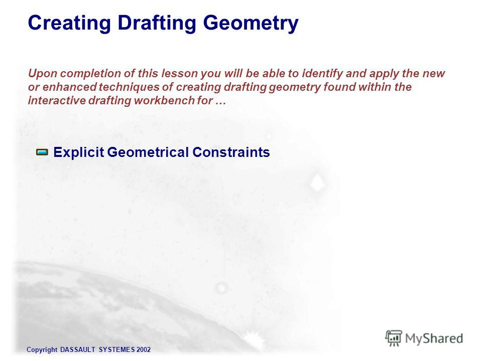 Copyright DASSAULT SYSTEMES 2002 Creating Drafting Geometry Upon completion of this lesson you will be able to identify and apply the new or enhanced techniques of creating drafting geometry found within the interactive drafting workbench for … Expli