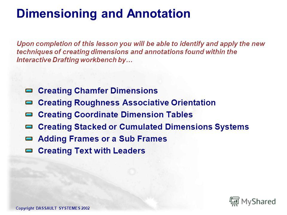 Copyright DASSAULT SYSTEMES 2002 Dimensioning and Annotation Upon completion of this lesson you will be able to identify and apply the new techniques of creating dimensions and annotations found within the Interactive Drafting workbench by… Creating