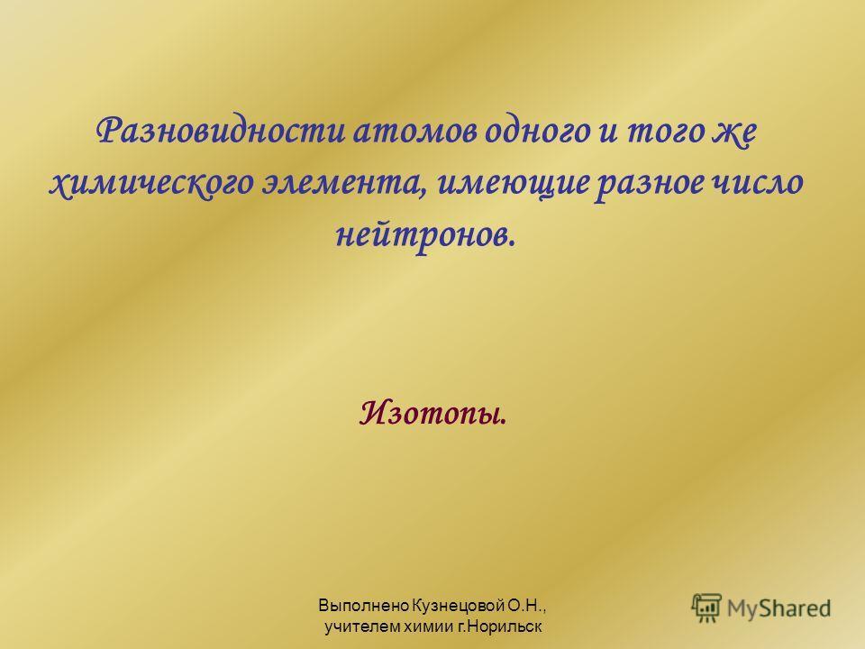 Выполнено Кузнецовой О.Н., учителем химии г.Норильск Разновидности атомов одного и того же химического элемента, имеющие разное число нейтронов. Изотопы.
