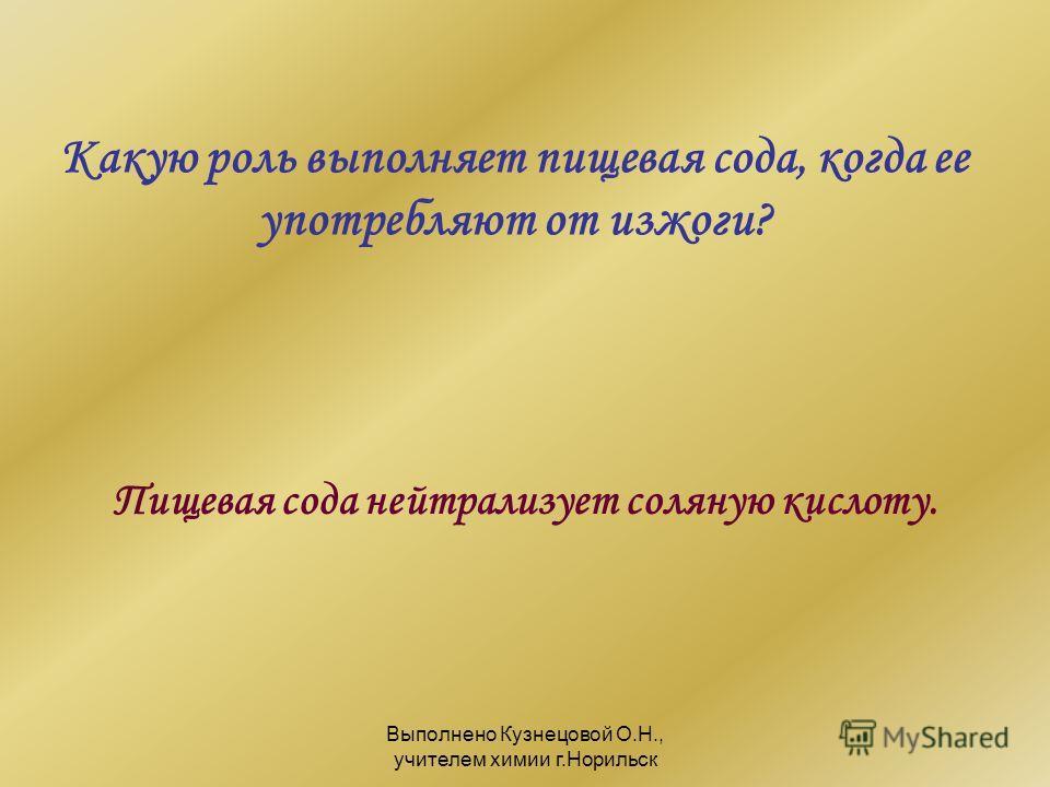 Выполнено Кузнецовой О.Н., учителем химии г.Норильск Какую роль выполняет пищевая сода, когда ее употребляют от изжоги? Пищевая сода нейтрализует соляную кислоту.