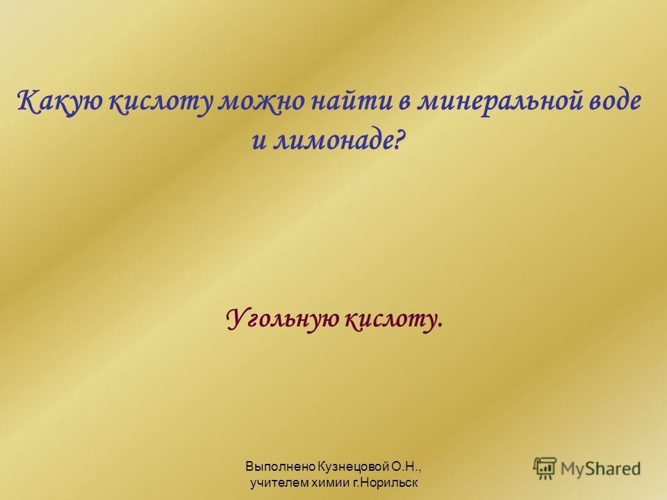 Выполнено Кузнецовой О.Н., учителем химии г.Норильск Какую кислоту можно найти в минеральной воде и лимонаде? Угольную кислоту.