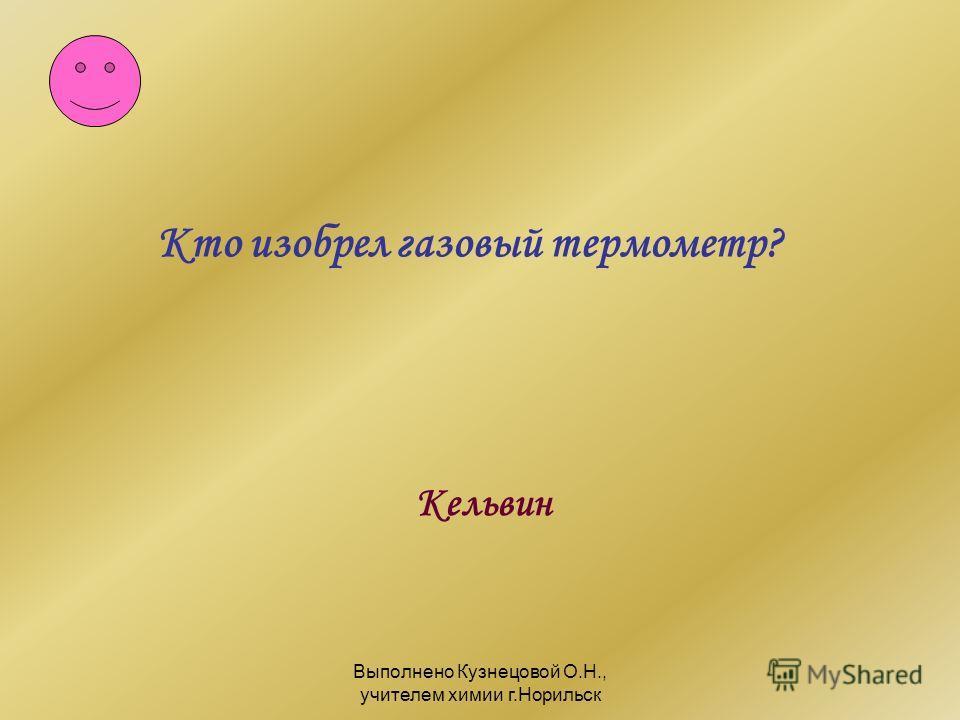 Выполнено Кузнецовой О.Н., учителем химии г.Норильск Кельвин Кто изобрел газовый термометр?