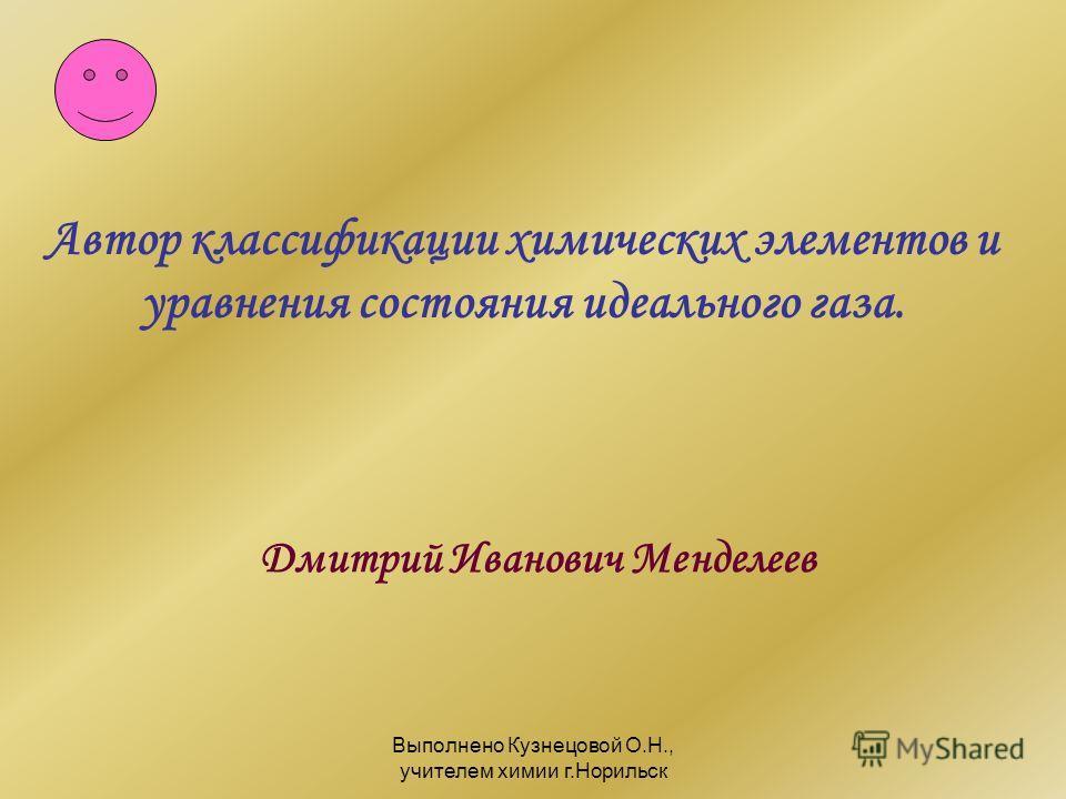 Выполнено Кузнецовой О.Н., учителем химии г.Норильск Автор классификации химических элементов и уравнения состояния идеального газа. Дмитрий Иванович Менделеев