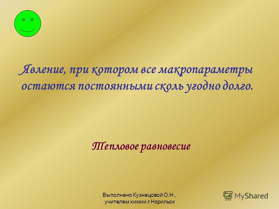 Выполнено Кузнецовой О.Н., учителем химии г.Норильск Явление, при котором все макропараметры остаются постоянными сколь угодно долго. Тепловое равновесие